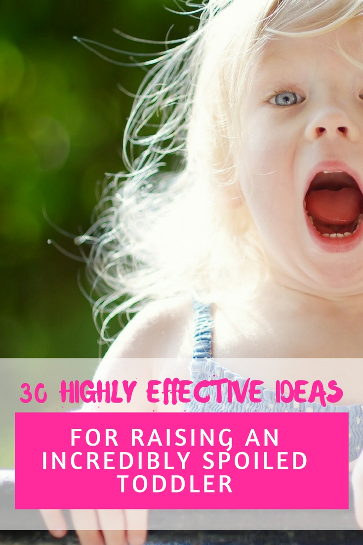 If you happen to have a toddler at home, and you'd like for them to turn into a spoiled brat, I have a list of 30 great ideas that could benefit you. If you don't believe me, you just need to test some of the points in the list below, and lay back to see the magic work.